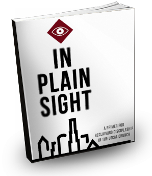 Free eBook – In Plain Sight: A Primer For Reclaiming Discipleship In The Local Church