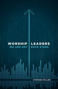 Book Review: 'Worship Leaders, We Are Not Rock Stars' by Stephen Miller
