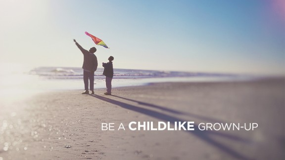 Be a Childlike Grown-up