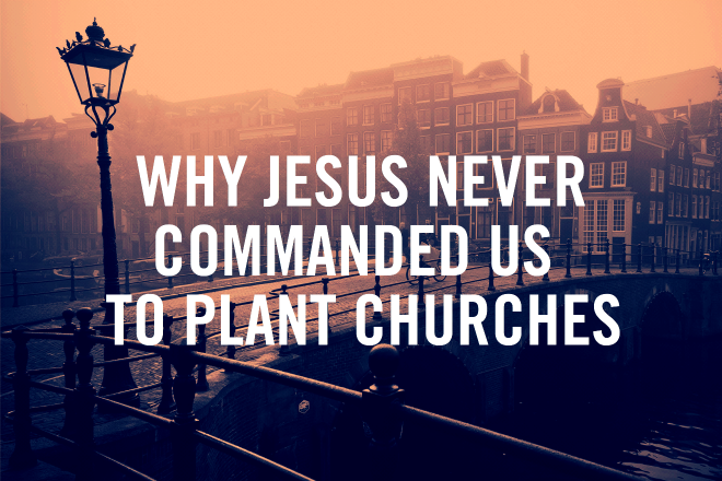 Why Jesus Never Commanded Us To Plant Churches