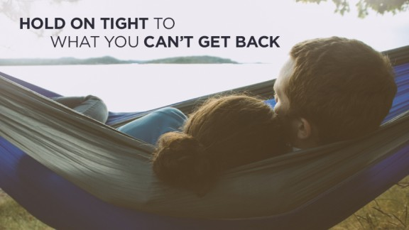 Hold on tight to what you can't get back