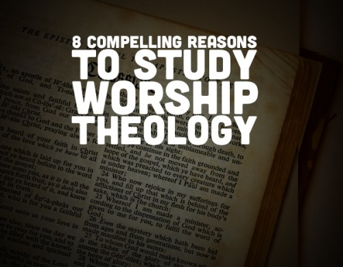 8 Compelling Reasons to Study Worship Theology