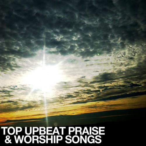 Top Upbeat Praise & Worship Songs 2013