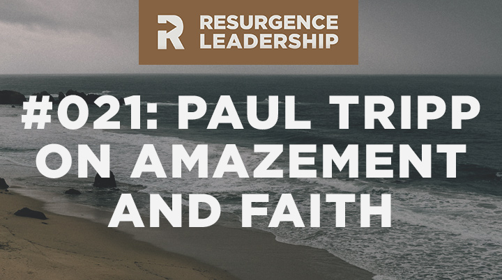 Resurgence Leadership #021: Paul Tripp on the Difference Between Amazement and Faith
