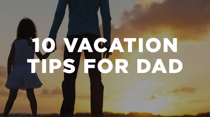 10 Vacation Tips for Dad