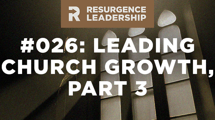 Resurgence Leadership #026: Leading Church Growth, Part 3