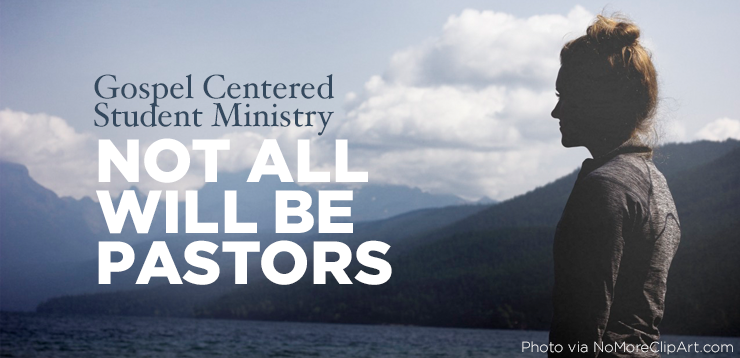 Gospel Centered Youth Ministry | Not every student will be a Youth Pastor