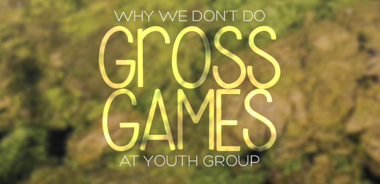 Why We Don't Do Gross Games in Youth Group
