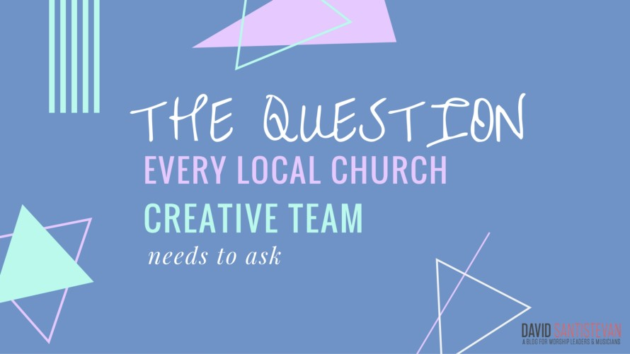 The Question Every Local Church Creative Team Needs To Ask