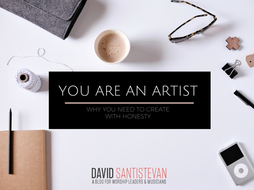 You Are An Artist: Why You Need To Create With Honesty
