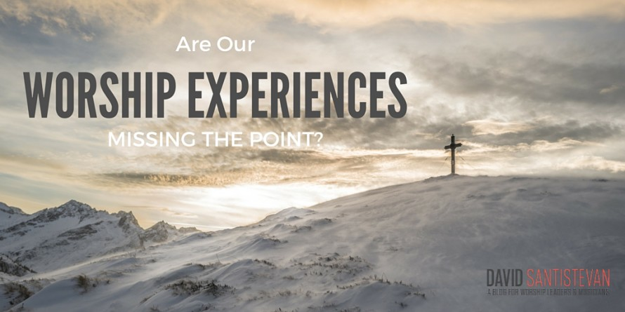 Are Our Worship Experiences Missing The Point?