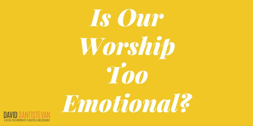 Is Our Worship Too Emotional?