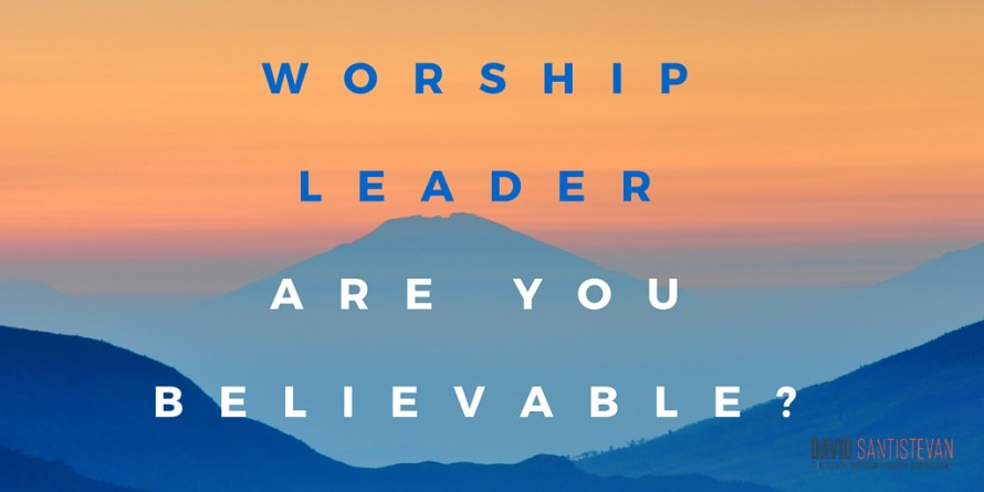 Worship Leader, Are You Believable?