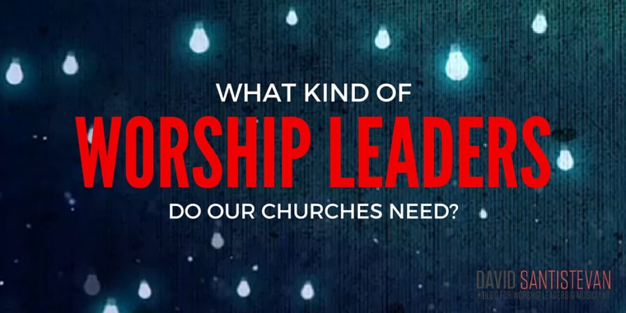 What Kind Of Worship Leaders Do Our Churches Need?