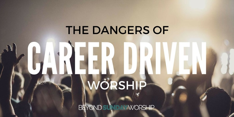 The Dangers Of Career-Driven Worship