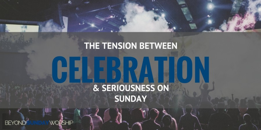 The Tension Between Celebration & Seriousness On Sunday
