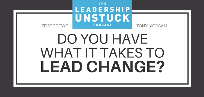 The Leadership Unstuck Podcast: Do You Have What It Takes to Lead Change?