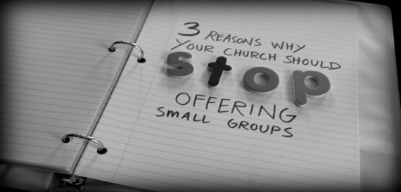 3 Reasons Why Your Church Should Stop Offering Small Groups