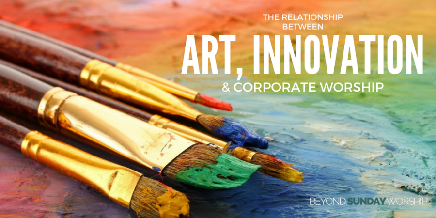 The Relationship Between Art, Innovation, & Corporate Worship