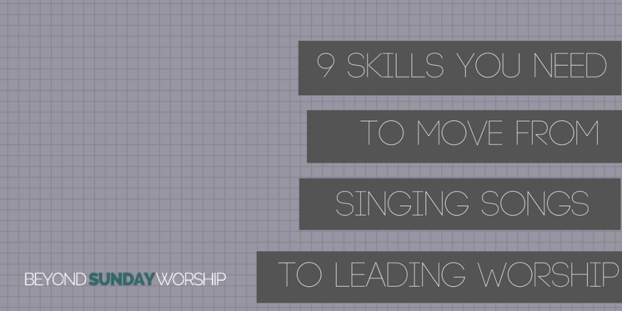 9 Skills You Need To Move From Singing Songs to Leading Worship