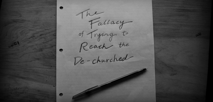 The Fallacy of Trying to Reach the De-churched