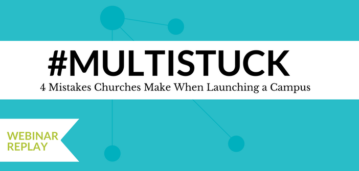 [webinar replay] #Multistuck: 4 Mistakes Churches Make When Launching a Campus