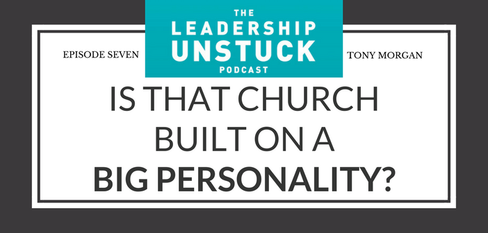The Leadership Unstuck Podcast: Is That Church Built on a Big Personality or Jesus?