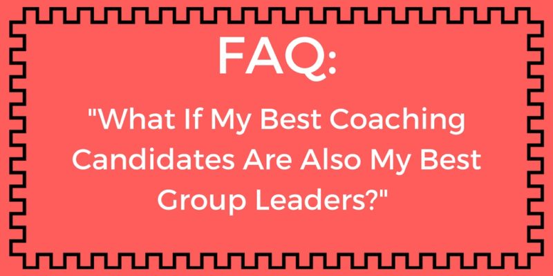 FAQ: What If My Best Coaching Candidates Are Also My Best Group Leaders?