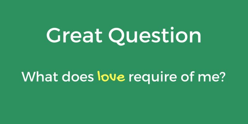 Great Question: What Does Love Require of Me?