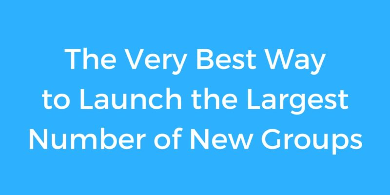 The Very Best Way to Launch the Largest Number of New Groups