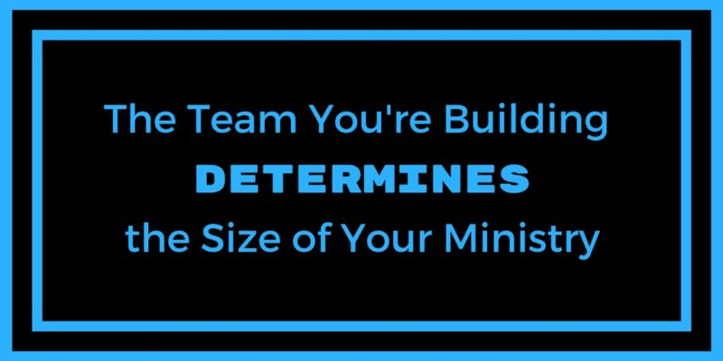 The Team You're Building Determines the Size of Your Ministry