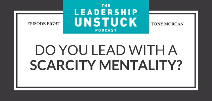 Do You Lead with a Scarcity Mentality? | The Leadership Unstuck Podcast