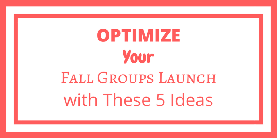 OPTIMIZE YOUR FALL GROUPS LAUNCH WITH THESE 5 IDEAS