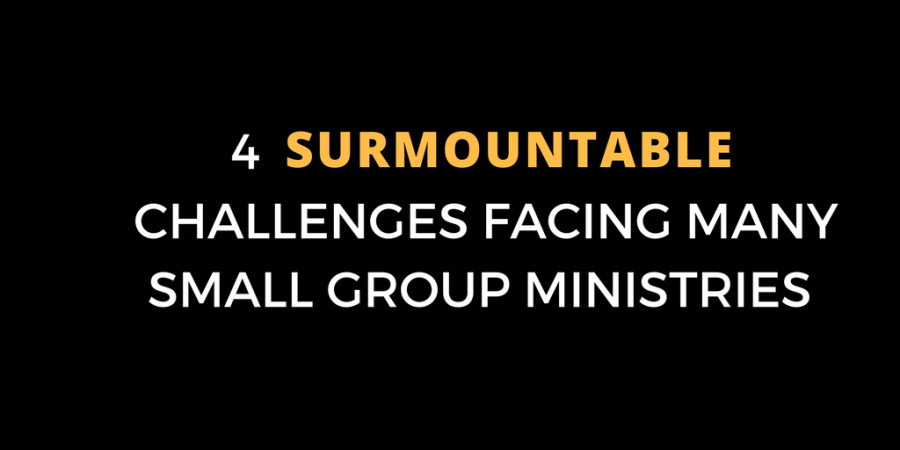 4 SURMOUNTABLE CHALLENGES FACING MANY SMALL GROUP MINISTRIES