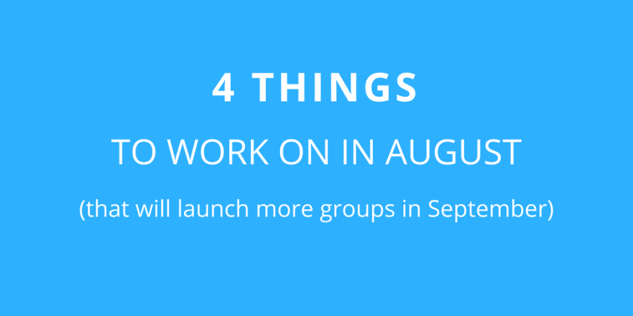 4 THINGS TO WORK ON IN AUGUST (that will launch more groups in September)