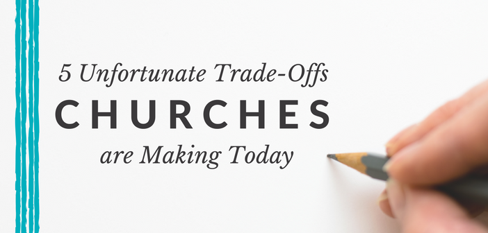5 Unfortunate Trade-Offs Churches Are Making Today