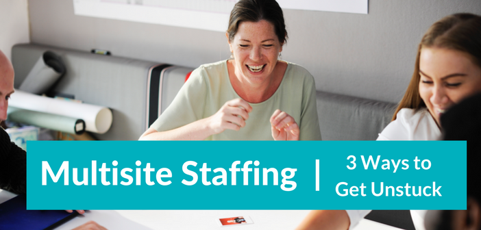 Multisite Staffing: 3 Ways to Get Unstuck