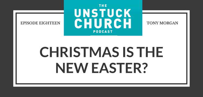 Christmas Is the New Easter? | The Unstuck Church Podcast