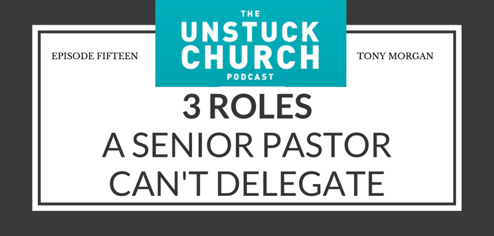 3 Roles a Senior Pastor Can't Delegate | The Unstuck Church Podcast