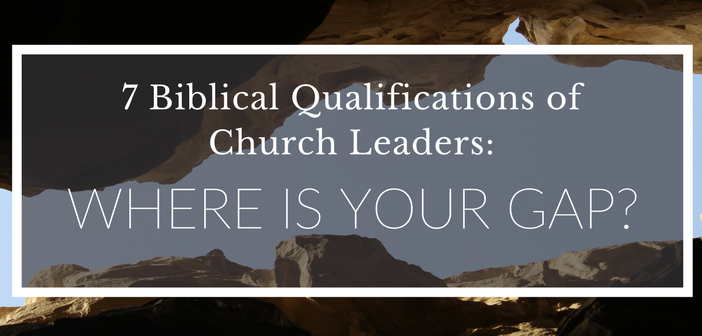 7 Biblical Qualifications of Church Leaders: Where is Your Gap?